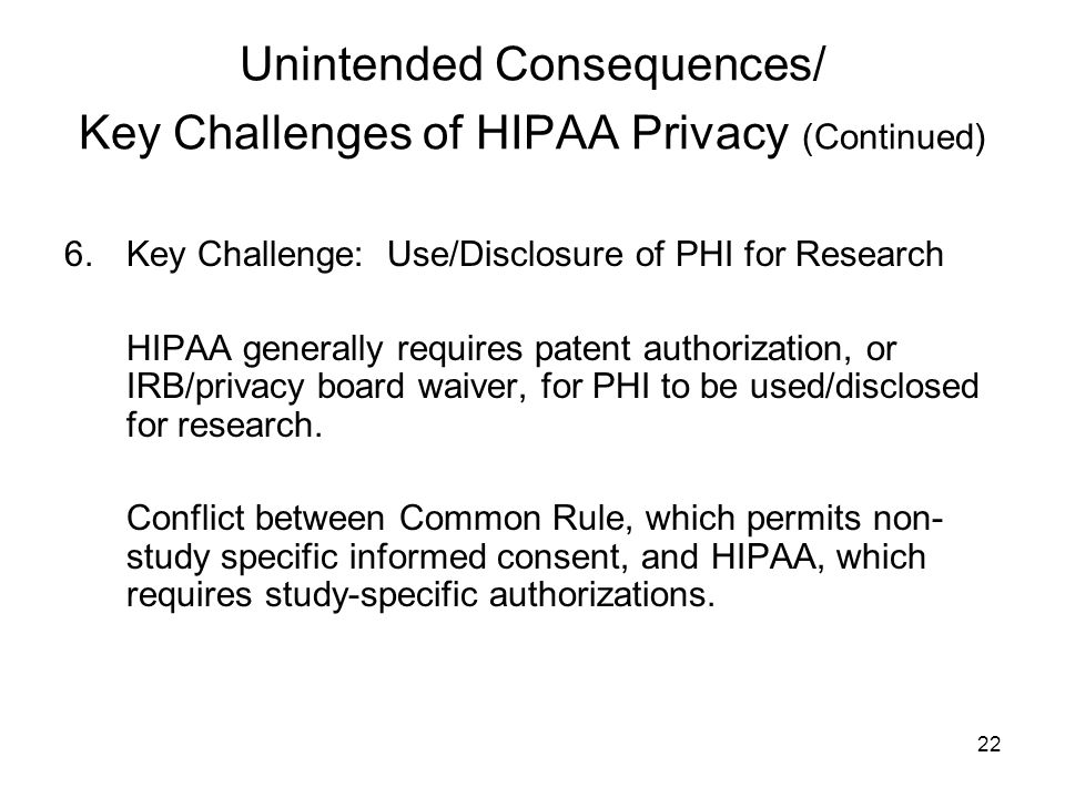22 Unintended Consequences/ Key Challenges of HIPAA Privacy (Continued) 6.Key Challenge: Use/Disclosure of PHI for Research HIPAA generally requires patent authorization, or IRB/privacy board waiver, for PHI to be used/disclosed for research.