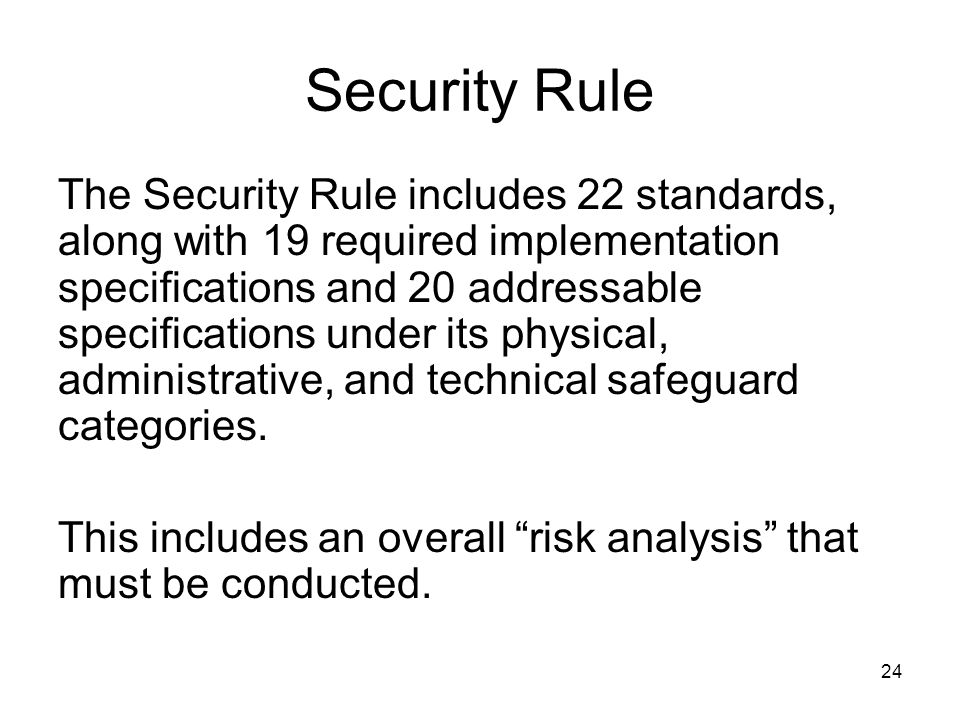 24 Security Rule The Security Rule includes 22 standards, along with 19 required implementation specifications and 20 addressable specifications under its physical, administrative, and technical safeguard categories.