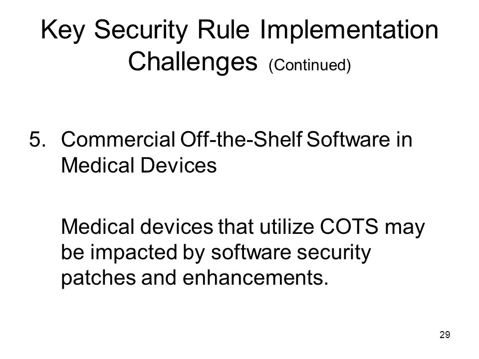 29 Key Security Rule Implementation Challenges (Continued) 5.Commercial Off-the-Shelf Software in Medical Devices Medical devices that utilize COTS may be impacted by software security patches and enhancements.