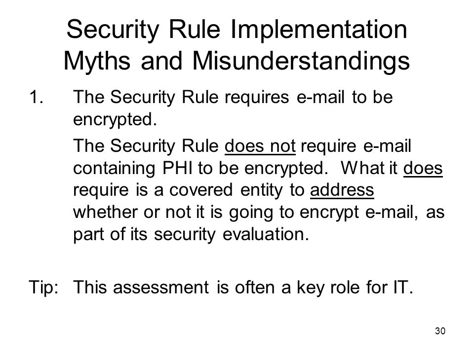 30 Security Rule Implementation Myths and Misunderstandings 1.The Security Rule requires e-mail to be encrypted.