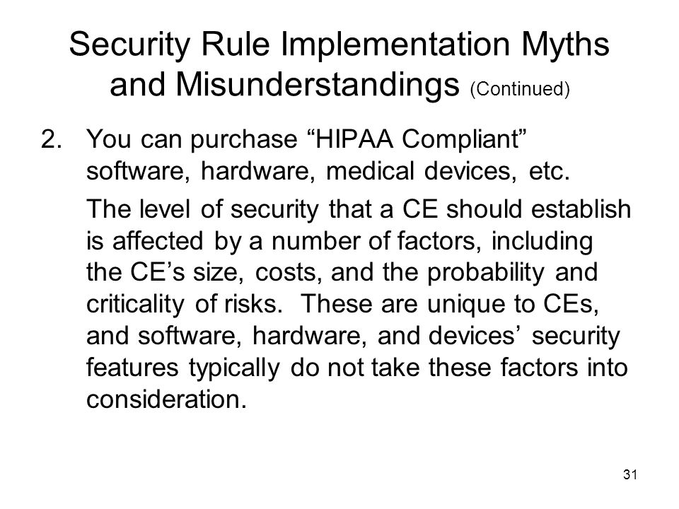 31 Security Rule Implementation Myths and Misunderstandings (Continued) 2.You can purchase HIPAA Compliant software, hardware, medical devices, etc.