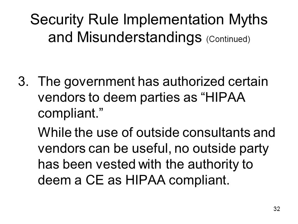 32 Security Rule Implementation Myths and Misunderstandings (Continued) 3.The government has authorized certain vendors to deem parties as HIPAA compliant. While the use of outside consultants and vendors can be useful, no outside party has been vested with the authority to deem a CE as HIPAA compliant.