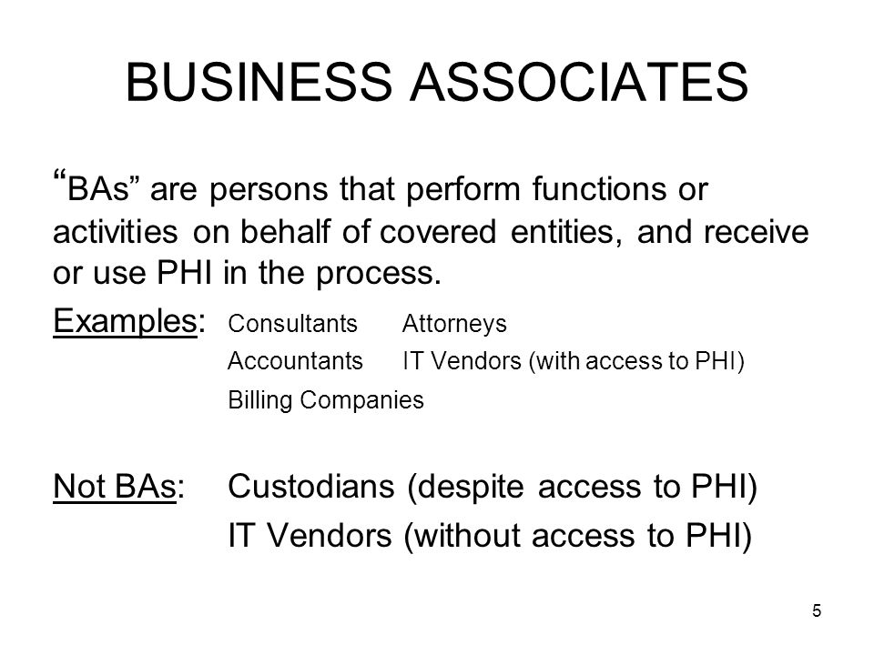 5 BUSINESS ASSOCIATES BAs are persons that perform functions or activities on behalf of covered entities, and receive or use PHI in the process.