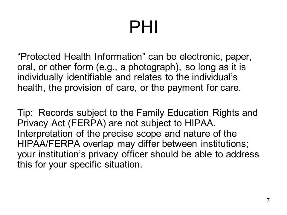 7 PHI Protected Health Information can be electronic, paper, oral, or other form (e.g., a photograph), so long as it is individually identifiable and relates to the individual's health, the provision of care, or the payment for care.