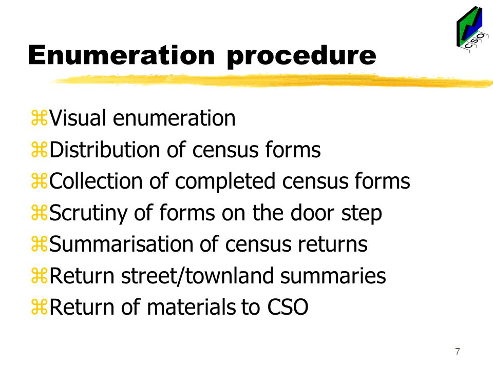 Enumeration procedure zVisual enumeration zDistribution of census forms zCollection of completed census forms zScrutiny of forms on the door step zSummarisation of census returns zReturn street/townland summaries zReturn of materials to CSO 7
