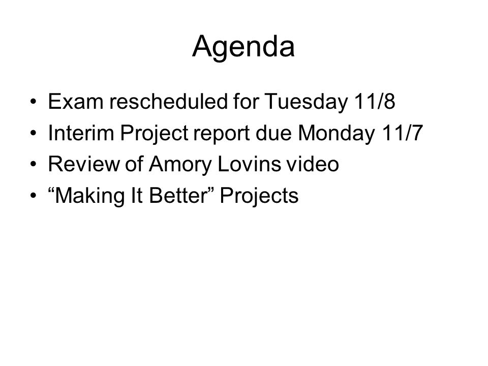 """Agenda Exam rescheduled for Tuesday 11/8 Interim Project report due Monday 11/7 Review of Amory Lovins video """"Making It Better"""" Projects"""