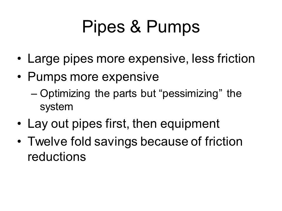 """Pipes & Pumps Large pipes more expensive, less friction Pumps more expensive –Optimizing the parts but """"pessimizing"""" the system Lay out pipes first, t"""