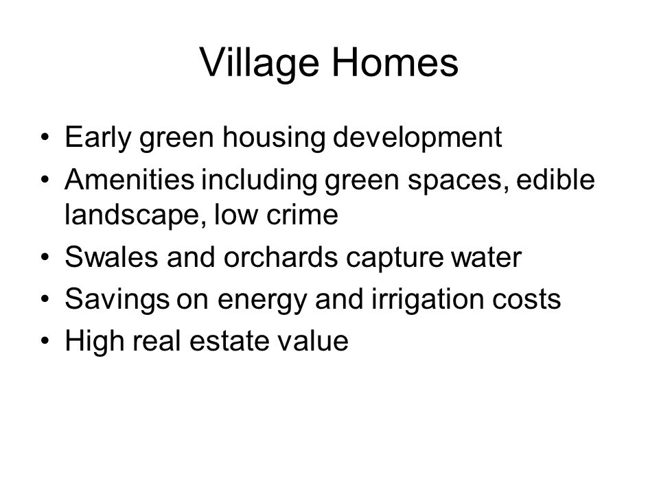 Village Homes Early green housing development Amenities including green spaces, edible landscape, low crime Swales and orchards capture water Savings