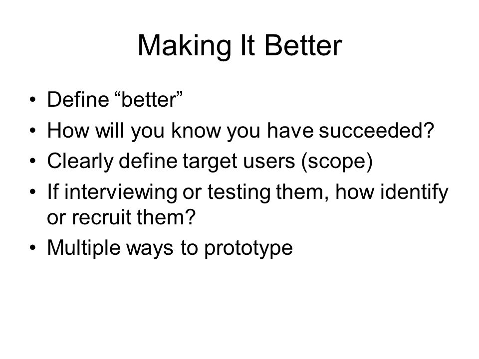 """Making It Better Define """"better"""" How will you know you have succeeded? Clearly define target users (scope) If interviewing or testing them, how identi"""