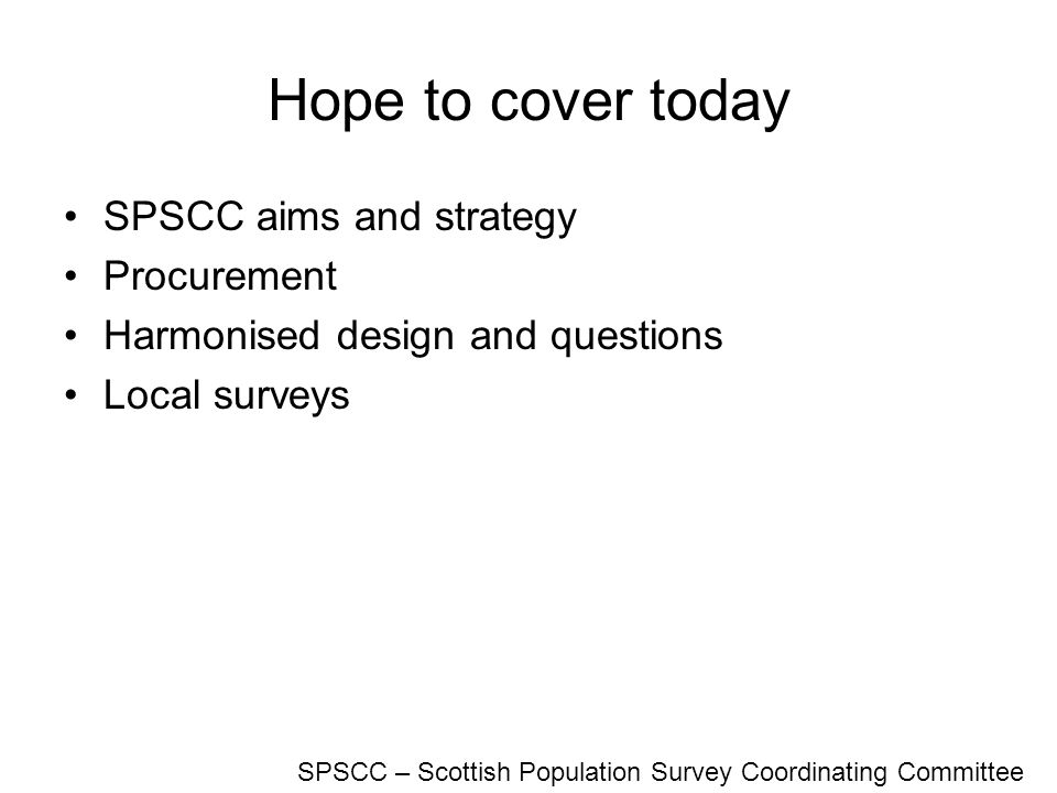 Hope to cover today SPSCC aims and strategy Procurement Harmonised design and questions Local surveys SPSCC – Scottish Population Survey Coordinating