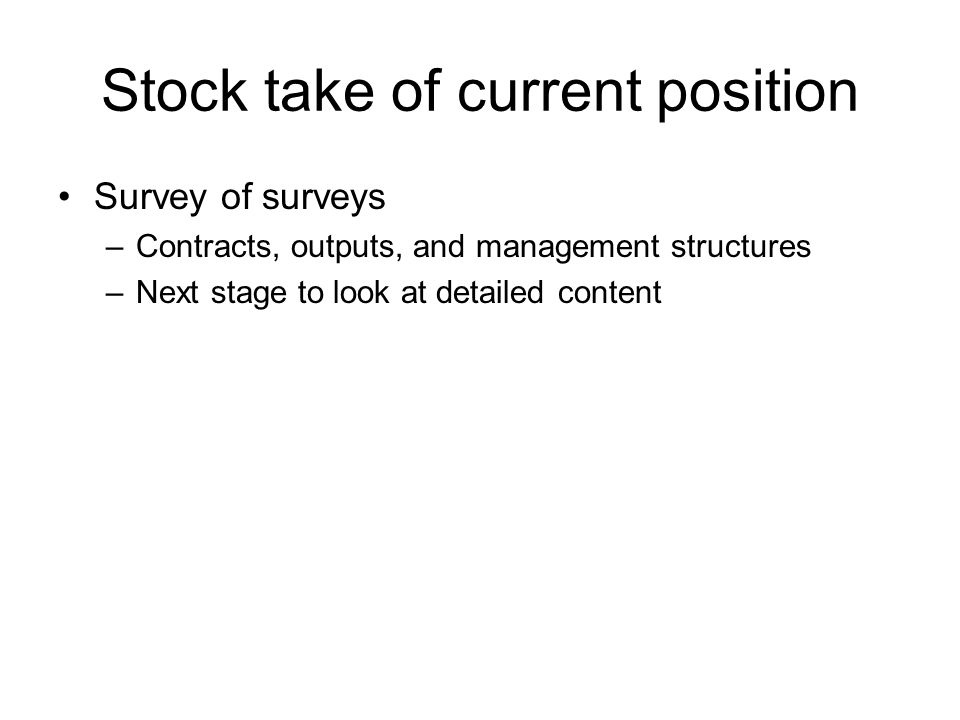 Stock take of current position Survey of surveys –Contracts, outputs, and management structures –Next stage to look at detailed content