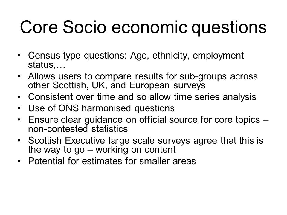 Core Socio economic questions Census type questions: Age, ethnicity, employment status,… Allows users to compare results for sub-groups across other S