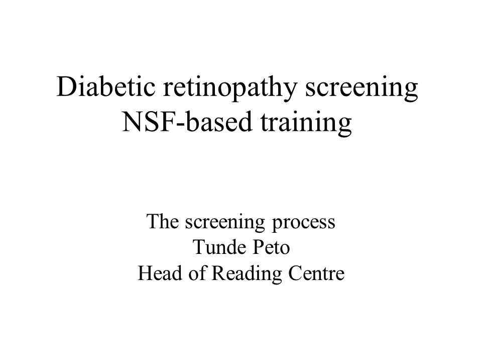 Diabetic retinopathy screening NSF-based training The screening process Tunde Peto Head of Reading Centre