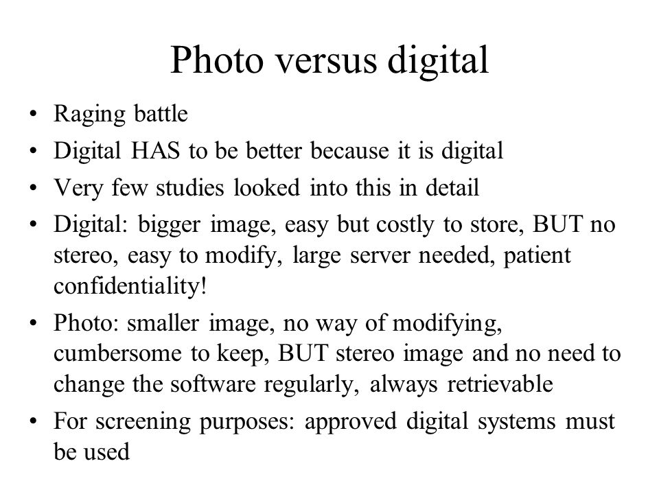 Photo versus digital Raging battle Digital HAS to be better because it is digital Very few studies looked into this in detail Digital: bigger image, easy but costly to store, BUT no stereo, easy to modify, large server needed, patient confidentiality.