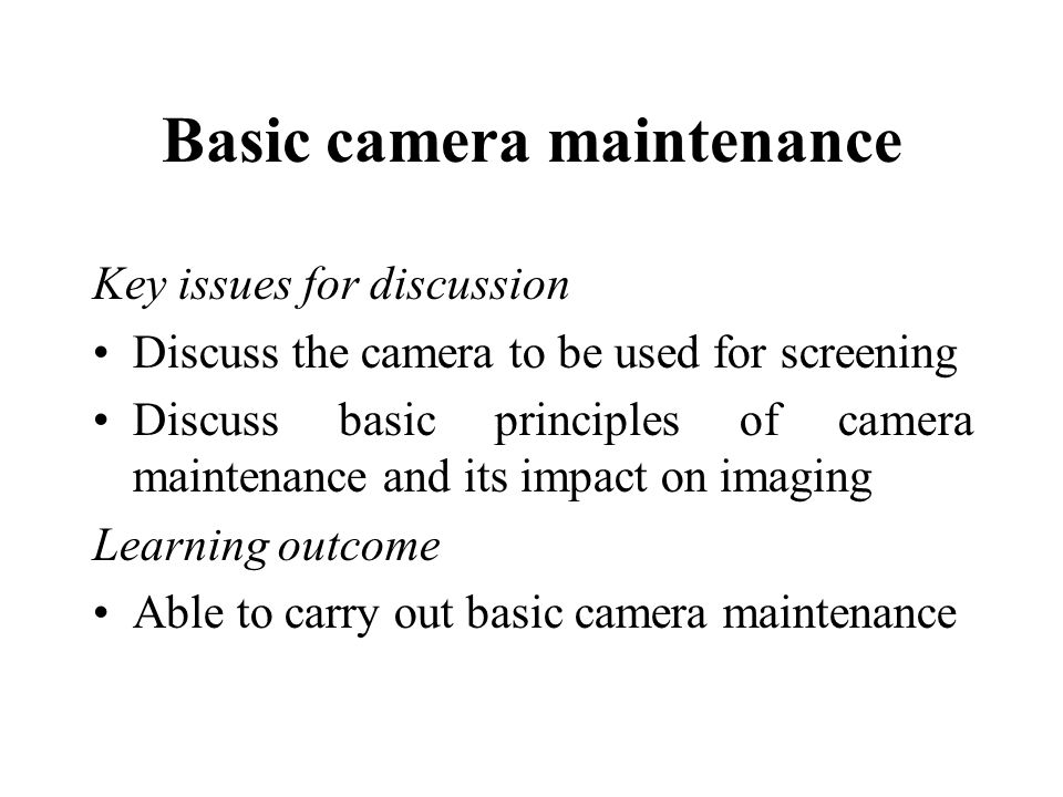 Basic camera maintenance Key issues for discussion Discuss the camera to be used for screening Discuss basic principles of camera maintenance and its impact on imaging Learning outcome Able to carry out basic camera maintenance