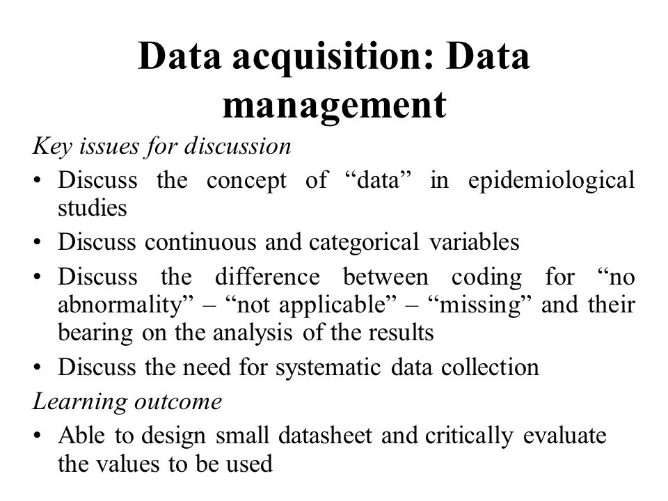Data acquisition: Data management Key issues for discussion Discuss the concept of data in epidemiological studies Discuss continuous and categorical variables Discuss the difference between coding for no abnormality – not applicable – missing and their bearing on the analysis of the results Discuss the need for systematic data collection Learning outcome Able to design small datasheet and critically evaluate the values to be used