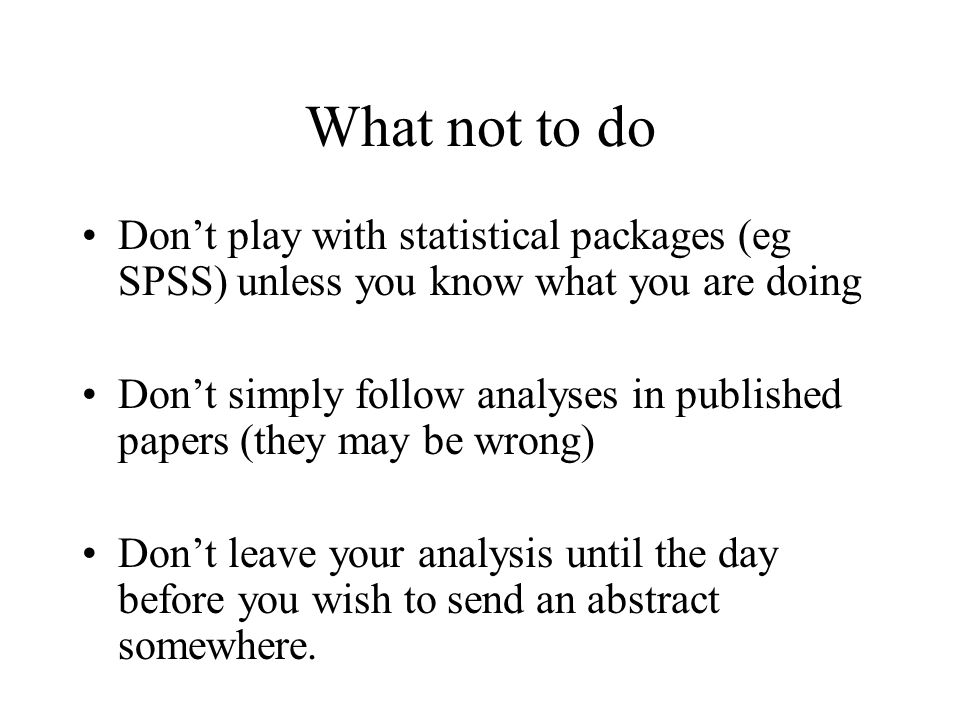 What not to do Don't play with statistical packages (eg SPSS) unless you know what you are doing Don't simply follow analyses in published papers (they may be wrong) Don't leave your analysis until the day before you wish to send an abstract somewhere.