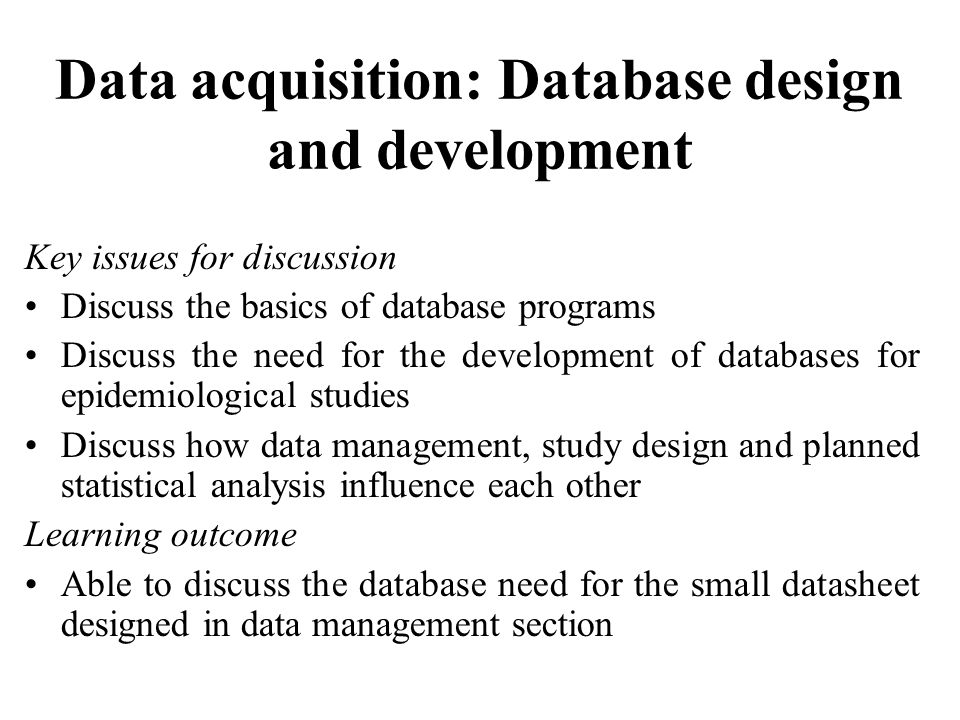 Data acquisition: Database design and development Key issues for discussion Discuss the basics of database programs Discuss the need for the development of databases for epidemiological studies Discuss how data management, study design and planned statistical analysis influence each other Learning outcome Able to discuss the database need for the small datasheet designed in data management section