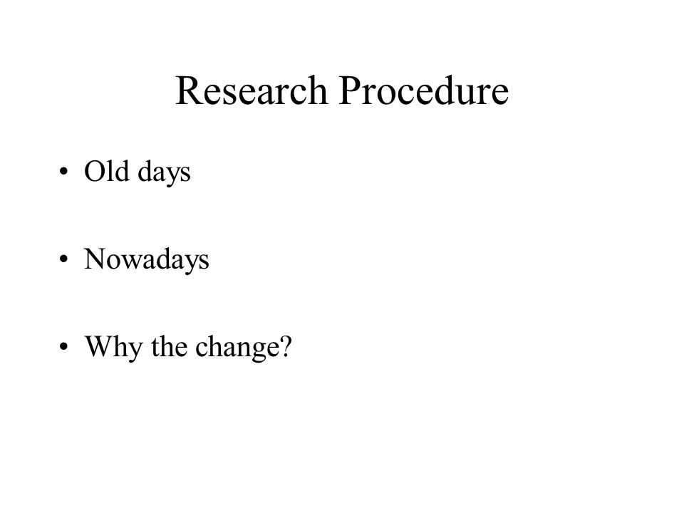 Research Procedure Old days Nowadays Why the change