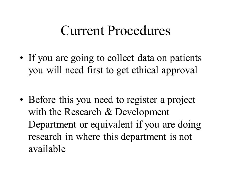 Current Procedures If you are going to collect data on patients you will need first to get ethical approval Before this you need to register a project with the Research & Development Department or equivalent if you are doing research in where this department is not available
