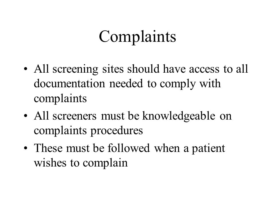 Complaints All screening sites should have access to all documentation needed to comply with complaints All screeners must be knowledgeable on complaints procedures These must be followed when a patient wishes to complain