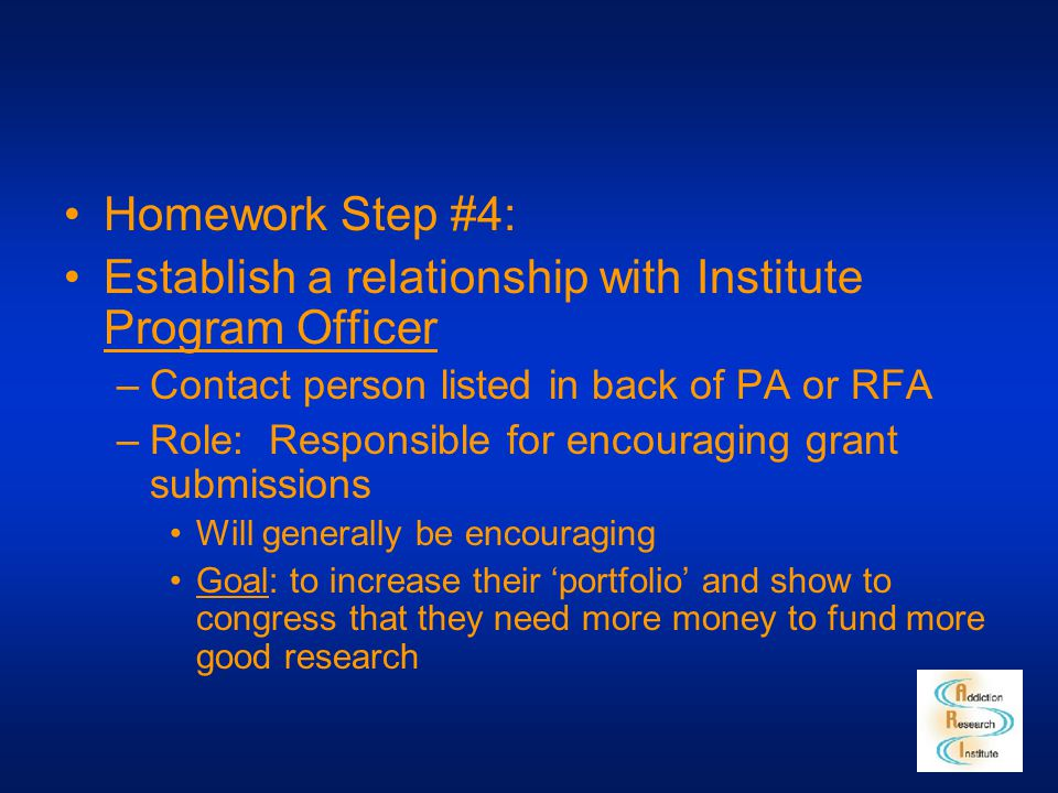 Homework Step #4: Establish a relationship with Institute Program Officer –Contact person listed in back of PA or RFA –Role: Responsible for encouragi