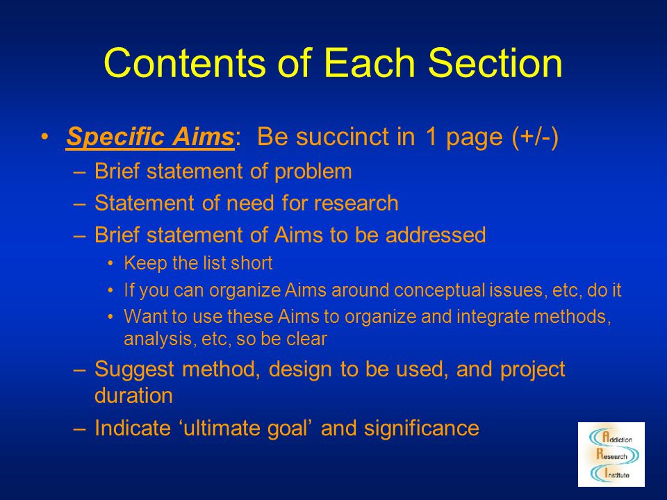 Contents of Each Section Specific Aims: Be succinct in 1 page (+/-) –Brief statement of problem –Statement of need for research –Brief statement of Ai