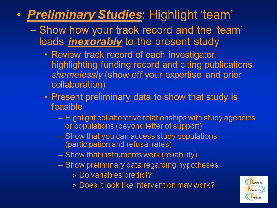 Preliminary Studies: Highlight 'team' –Show how your track record and the 'team' leads inexorably to the present study Review track record of each inv