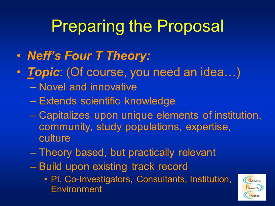 Preparing the Proposal Neff's Four T Theory: Topic: (Of course, you need an idea…) –Novel and innovative –Extends scientific knowledge –Capitalizes up
