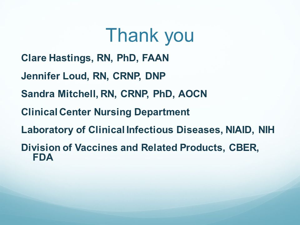 Thank you Clare Hastings, RN, PhD, FAAN Jennifer Loud, RN, CRNP, DNP Sandra Mitchell, RN, CRNP, PhD, AOCN Clinical Center Nursing Department Laboratory of Clinical Infectious Diseases, NIAID, NIH Division of Vaccines and Related Products, CBER, FDA