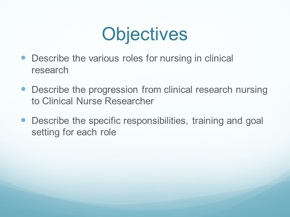 Objectives Describe the various roles for nursing in clinical research Describe the progression from clinical research nursing to Clinical Nurse Resea