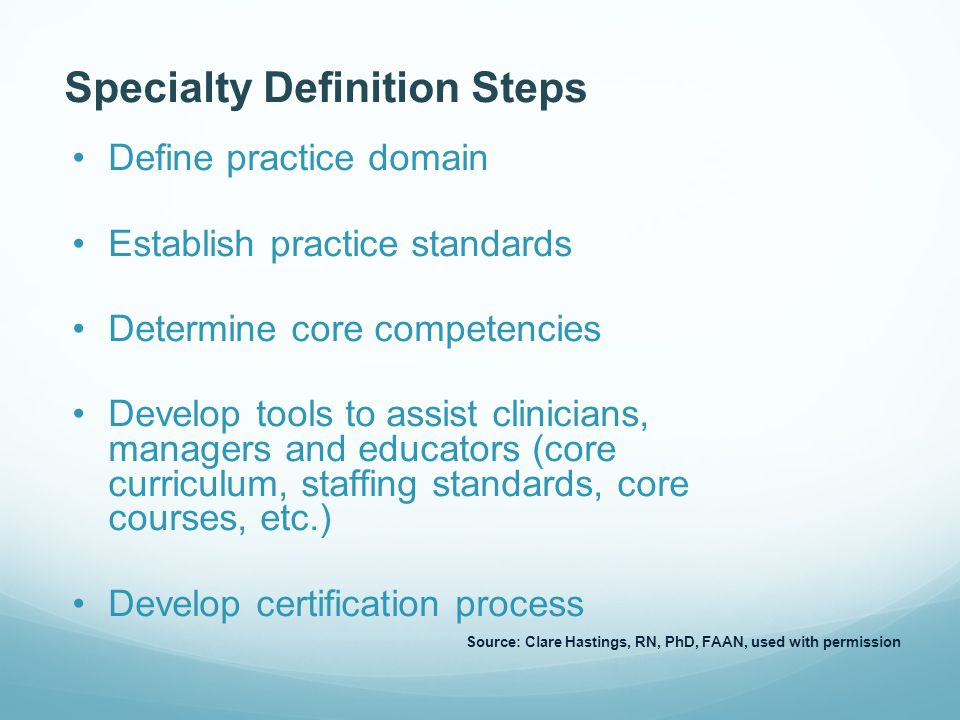 Specialty Definition Steps Define practice domain Establish practice standards Determine core competencies Develop tools to assist clinicians, managers and educators (core curriculum, staffing standards, core courses, etc.) Develop certification process Source: Clare Hastings, RN, PhD, FAAN, used with permission