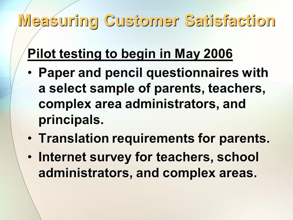 Measuring Customer Satisfaction Pilot testing to begin in May 2006 Paper and pencil questionnaires with a select sample of parents, teachers, complex area administrators, and principals.Paper and pencil questionnaires with a select sample of parents, teachers, complex area administrators, and principals.