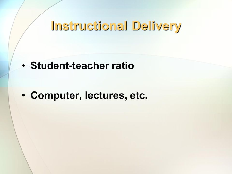 Instructional Delivery Student-teacher ratio Computer, lectures, etc.