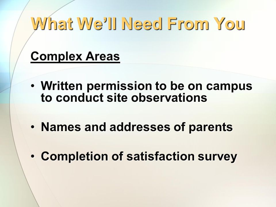 What We'll Need From You Complex Areas Written permission to be on campus to conduct site observationsWritten permission to be on campus to conduct site observations Names and addresses of parentsNames and addresses of parents Completion of satisfaction surveyCompletion of satisfaction survey
