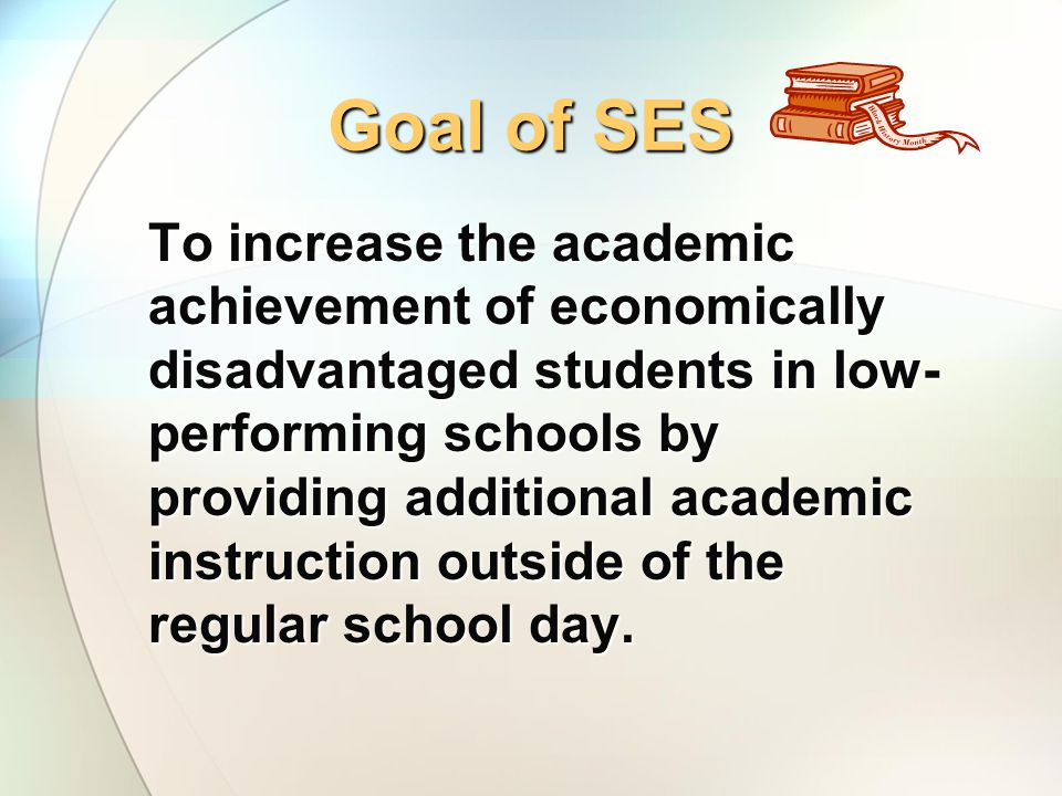 Goal of SES To increase the academic achievement of economically disadvantaged students in low- performing schools by providing additional academic instruction outside of the regular school day.