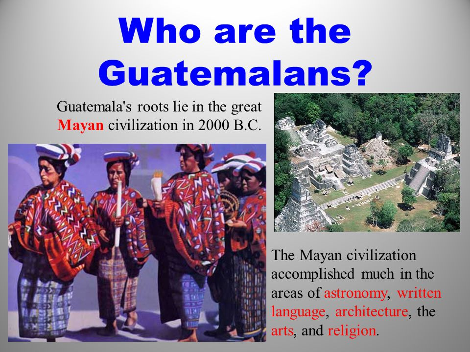 Who are the Guatemalans. Guatemala s roots lie in the great Mayan civilization in 2000 B.C.