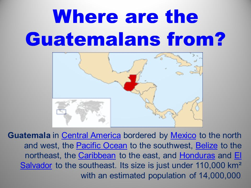 Guatemala in Central America bordered by Mexico to the north and west, the Pacific Ocean to the southwest, Belize to the northeast, the Caribbean to the east, and Honduras and El Salvador to the southeast.