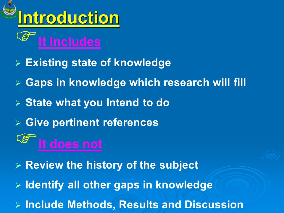 Introduction   It Includes   Existing state of knowledge   Gaps in knowledge which research will fill   State what you Intend to do   Give p