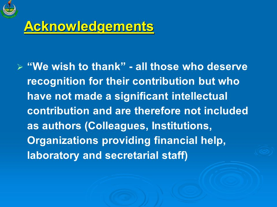 Acknowledgements   We wish to thank - all those who deserve recognition for their contribution but who have not made a significant intellectual contribution and are therefore not included as authors (Colleagues, Institutions, Organizations providing financial help, laboratory and secretarial staff)