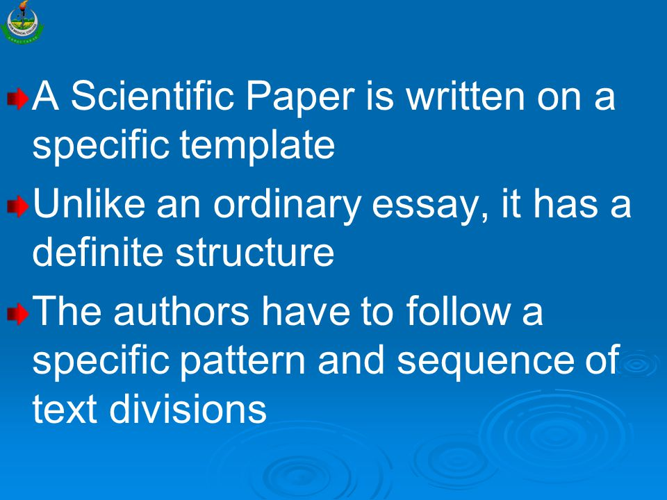 A Scientific Paper is written on a specific template Unlike an ordinary essay, it has a definite structure The authors have to follow a specific pattern and sequence of text divisions