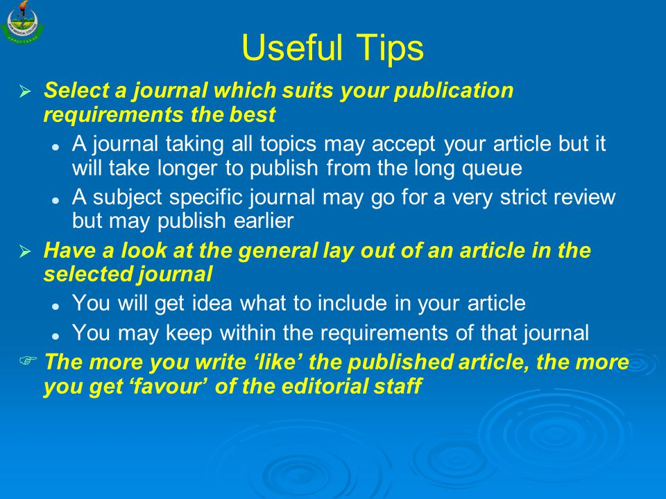 Useful Tips   Select a journal which suits your publication requirements the best A journal taking all topics may accept your article but it will take longer to publish from the long queue A subject specific journal may go for a very strict review but may publish earlier   Have a look at the general lay out of an article in the selected journal You will get idea what to include in your article You may keep within the requirements of that journal   The more you write 'like' the published article, the more you get 'favour' of the editorial staff