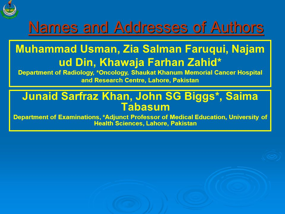 Names and Addresses of Authors Junaid Sarfraz Khan, John SG Biggs*, Saima Tabasum Department of Examinations, *Adjunct Professor of Medical Education, University of Health Sciences, Lahore, Pakistan Muhammad Usman, Zia Salman Faruqui, Najam ud Din, Khawaja Farhan Zahid* Department of Radiology, *Oncology, Shaukat Khanum Memorial Cancer Hospital and Research Centre, Lahore, Pakistan