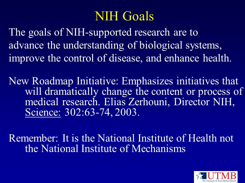 NIH Goals The goals of NIH-supported research are to advance the understanding of biological systems, improve the control of disease, and enhance health.