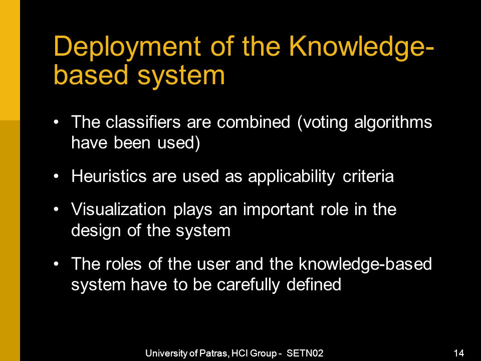 University of Patras, HCI Group - SETN02 14 Deployment of the Knowledge- based system The classifiers are combined (voting algorithms have been used) Heuristics are used as applicability criteria Visualization plays an important role in the design of the system The roles of the user and the knowledge-based system have to be carefully defined