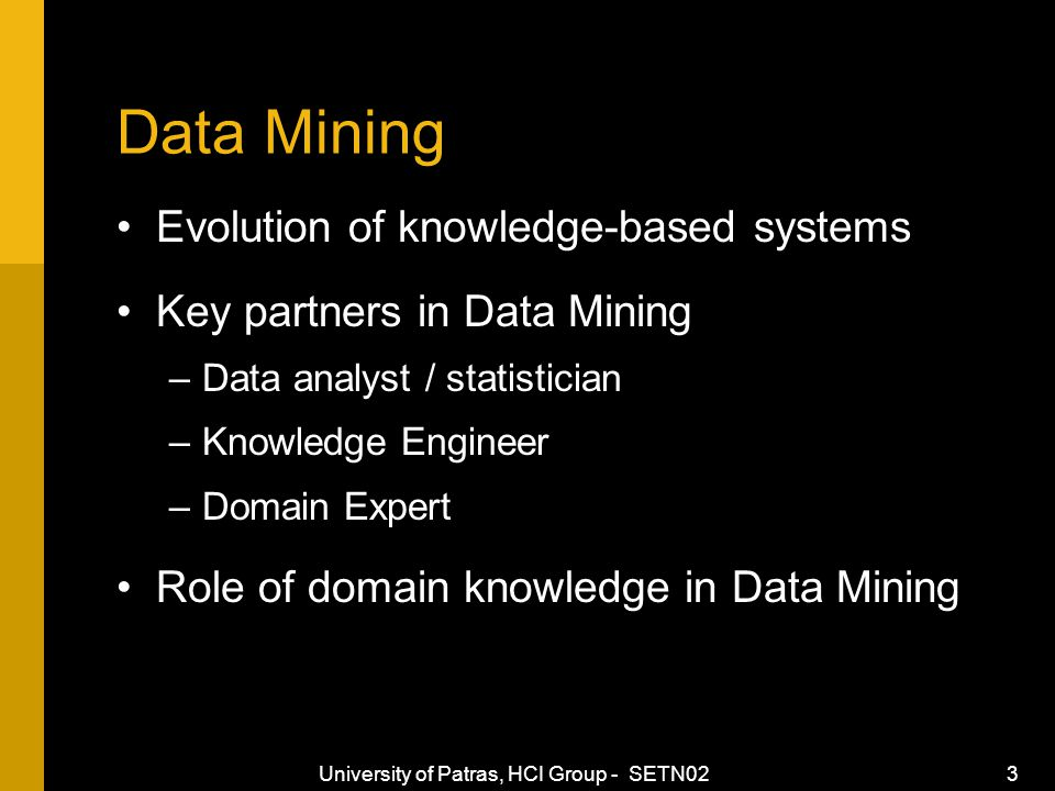 University of Patras, HCI Group - SETN02 3 Data Mining Evolution of knowledge-based systems Key partners in Data Mining –Data analyst / statistician –Knowledge Engineer –Domain Expert Role of domain knowledge in Data Mining