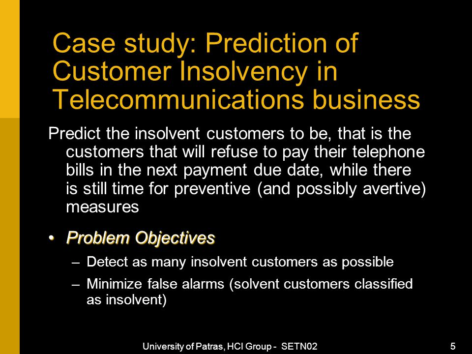 University of Patras, HCI Group - SETN02 5 Case study: Prediction of Customer Insolvency in Telecommunications business Predict the insolvent customers to be, that is the customers that will refuse to pay their telephone bills in the next payment due date, while there is still time for preventive (and possibly avertive) measures Problem ObjectivesProblem Objectives –Detect as many insolvent customers as possible –Minimize false alarms (solvent customers classified as insolvent)