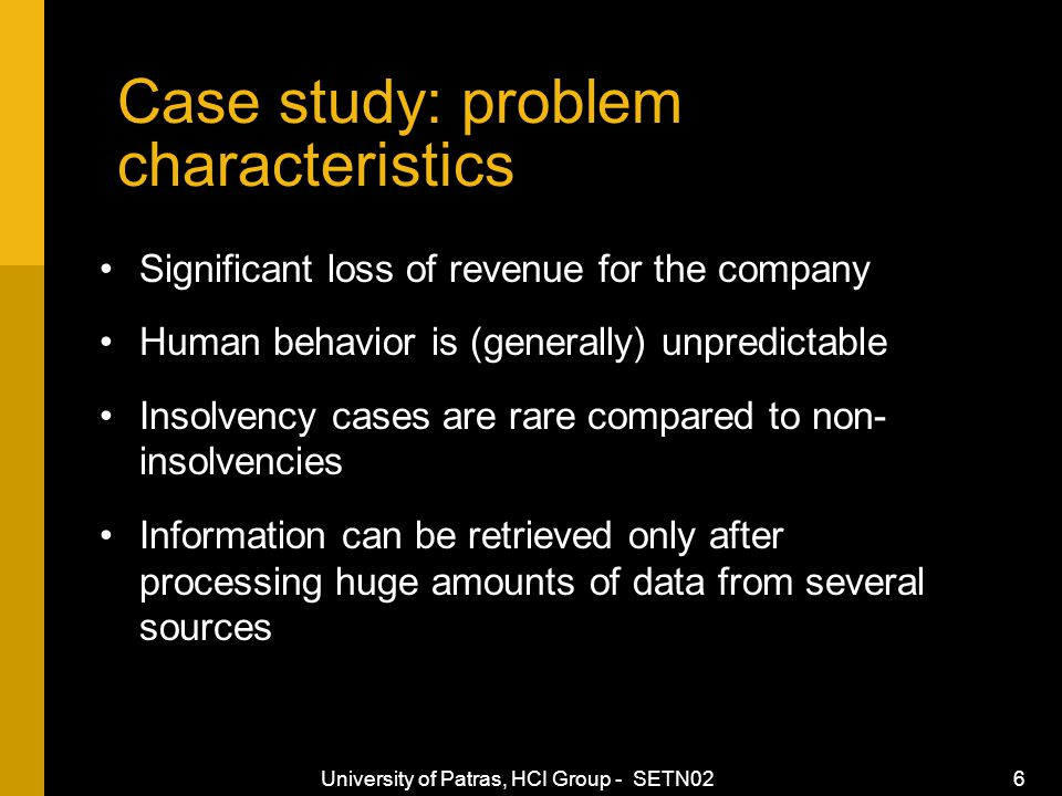 University of Patras, HCI Group - SETN02 6 Case study: problem characteristics Significant loss of revenue for the company Human behavior is (generally) unpredictable Insolvency cases are rare compared to non- insolvencies Information can be retrieved only after processing huge amounts of data from several sources