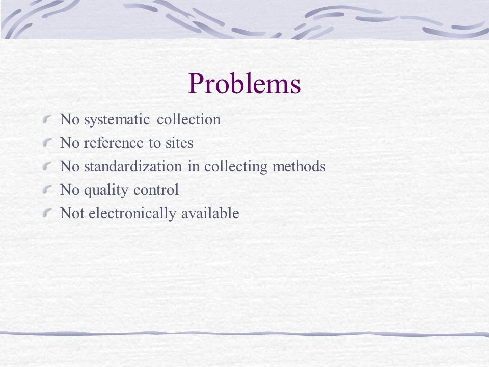 Problems No systematic collection No reference to sites No standardization in collecting methods No quality control Not electronically available