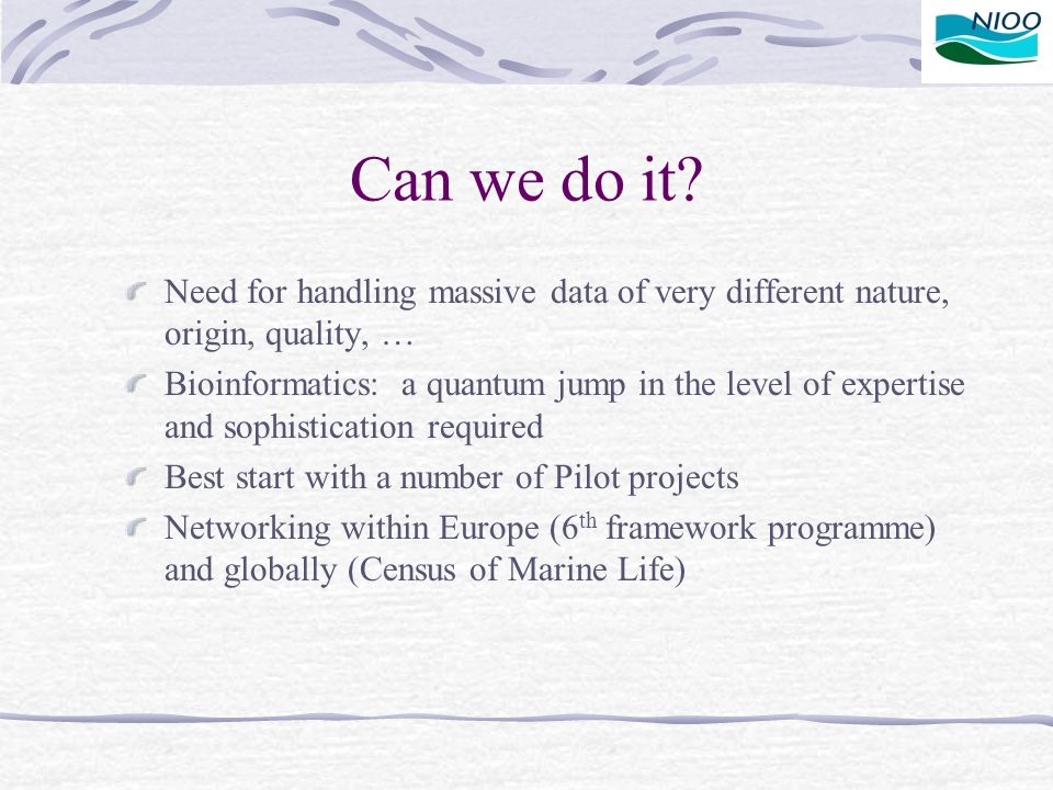 Can we do it? Need for handling massive data of very different nature, origin, quality, … Bioinformatics: a quantum jump in the level of expertise and